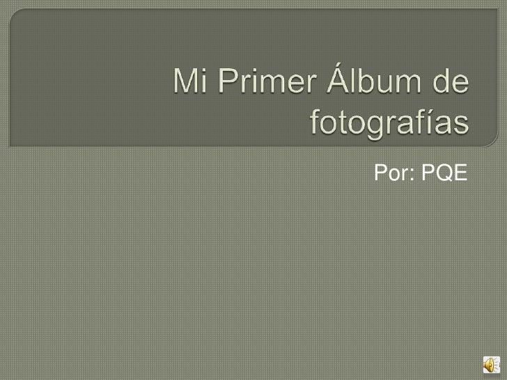 Mi Primer Álbum de fotografías<br />Por: PQE  <br />