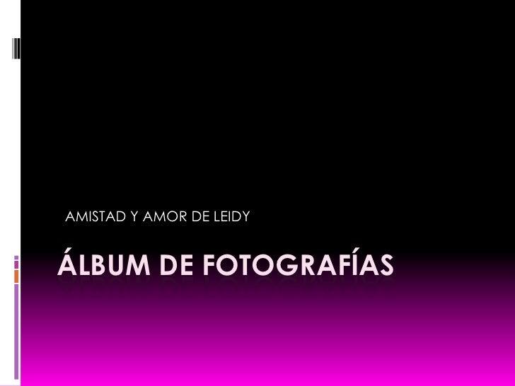 Álbum de fotografías<br />  AMISTAD Y AMOR DE LEIDY <br />