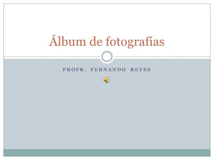 Profr.  FERNANDO  REYES<br />Álbum de fotografías<br />