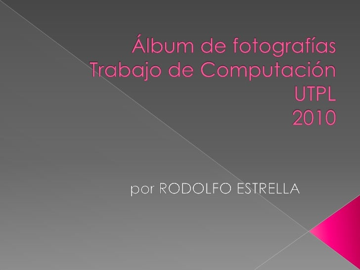 Álbum de fotografíasTrabajo de ComputaciónUTPL 2010<br />por RODOLFO ESTRELLA<br />