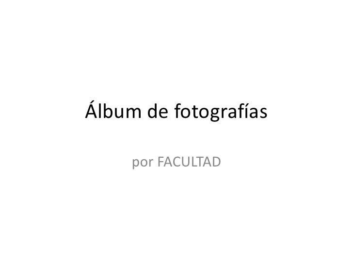 Álbum de fotografías<br />por FACULTAD<br />