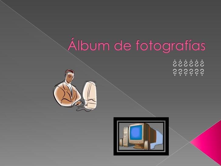 Álbum de fotografías<br />¿¿¿¿¿¿<br />??????<br />