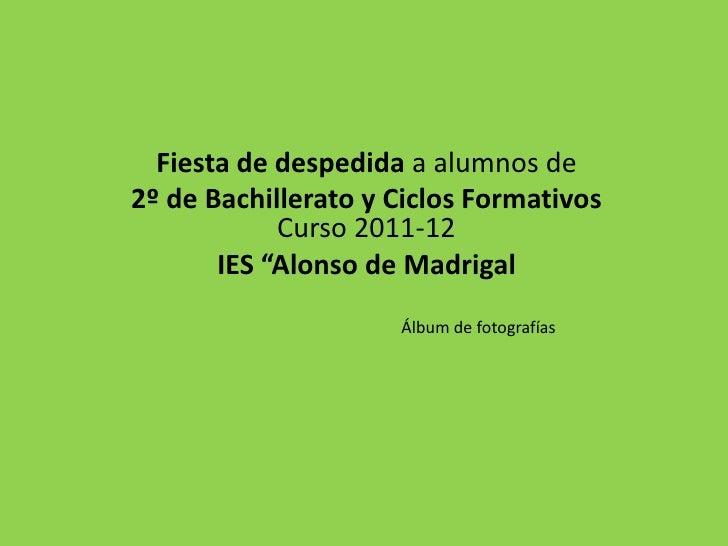 """Fiesta de despedida a alumnos de2º de Bachillerato y Ciclos Formativos            Curso 2011-12       IES """"Alonso de Madri..."""