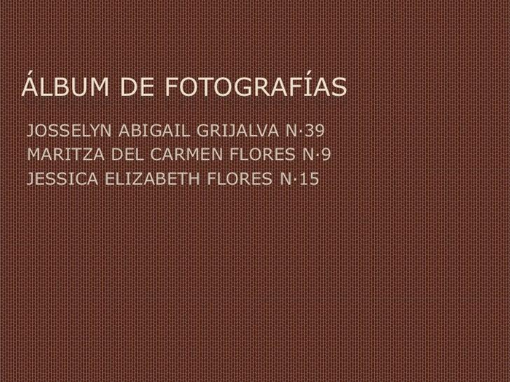 ÁLBUM DE FOTOGRAFÍASJOSSELYN ABIGAIL GRIJALVA N·39MARITZA DEL CARMEN FLORES N·9JESSICA ELIZABETH FLORES N·15
