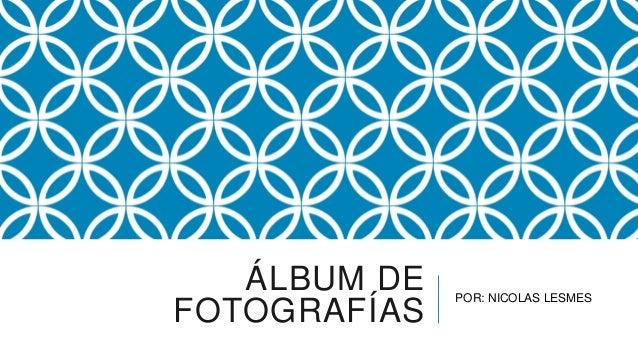 ÁLBUM DE   POR: NICOLAS LESMESFOTOGRAFÍAS