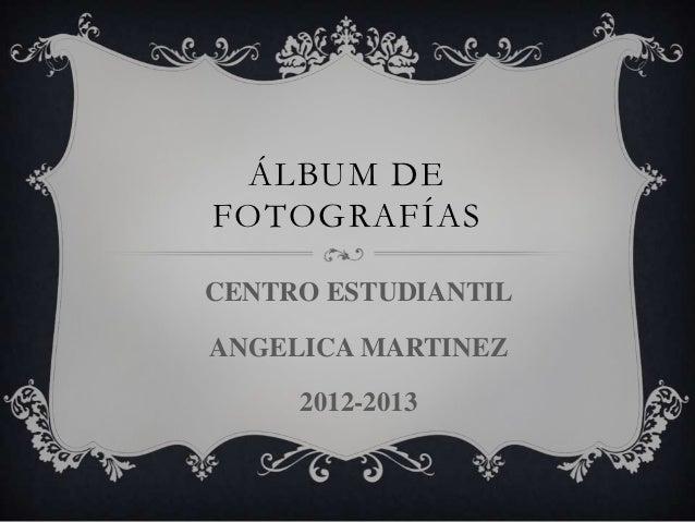 ÁLBUM DEFOTOGRAFÍASCENTRO ESTUDIANTILANGELICA MARTINEZ     2012-2013