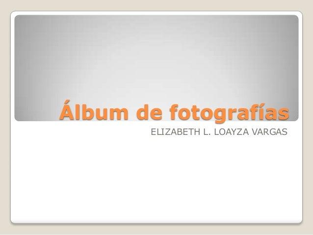 Álbum de fotografías       ELIZABETH L. LOAYZA VARGAS