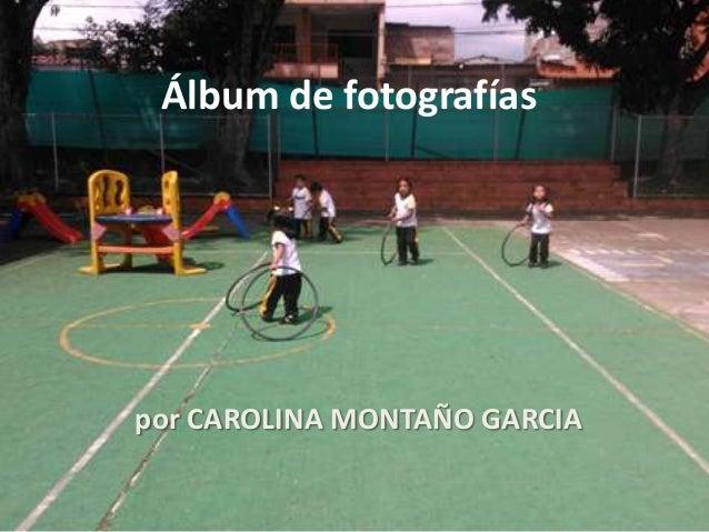 Álbum de fotografías por CAROLINA MONTAÑO GARCIA