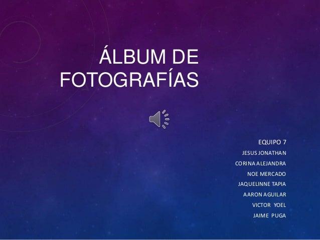 ÁLBUM DE FOTOGRAFÍAS EQUIPO 7 JESUS JONATHAN CORINA ALEJANDRA NOE MERCADO JAQUELINNE TAPIA AARON AGUILAR  VICTOR YOEL JAIM...