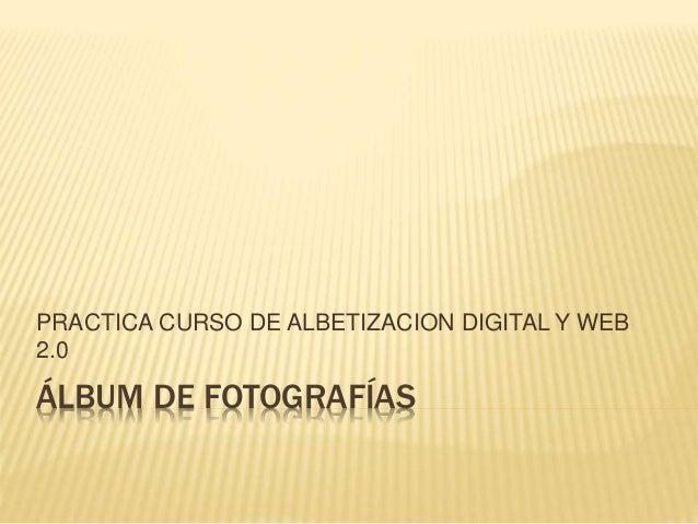 PRACTICA CURSO DE ALBETIZACION DIGITAL Y WEB  2.0  ÁLBUM DE FOTOGRAFÍAS