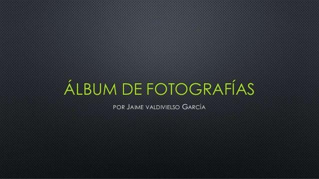 ÁLBUM DE FOTOGRAFÍAS POR JAIME VALDIVIELSO GARCÍA