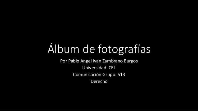Álbum de fotografías Por Pablo Angel Ivan Zambrano Burgos Universidad ICEL Comunicación Grupo: 513 Derecho