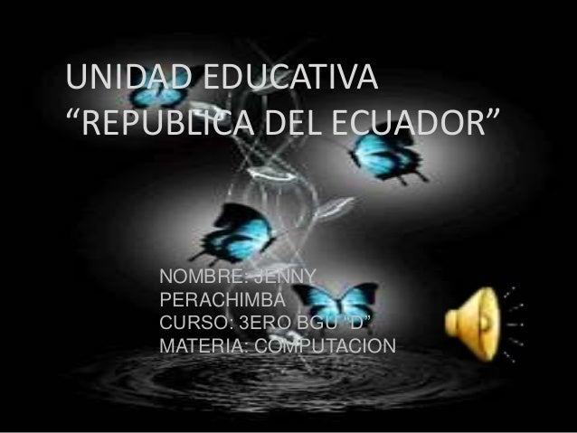 """UNIDAD EDUCATIVA """"REPUBLICA DEL ECUADOR"""" NOMBRE: JENNY PERACHIMBA CURSO: 3ERO BGU """"D"""" MATERIA: COMPUTACION"""