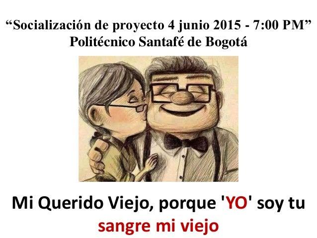 """Socialización de proyecto 4 junio 2015 - 7:00 PM"" Politécnico Santafé de Bogotá Mi Querido Viejo, porque 'YO' soy tu sang..."