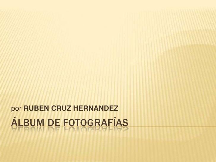 Álbum de fotografías<br />por RUBEN CRUZ HERNANDEZ<br />
