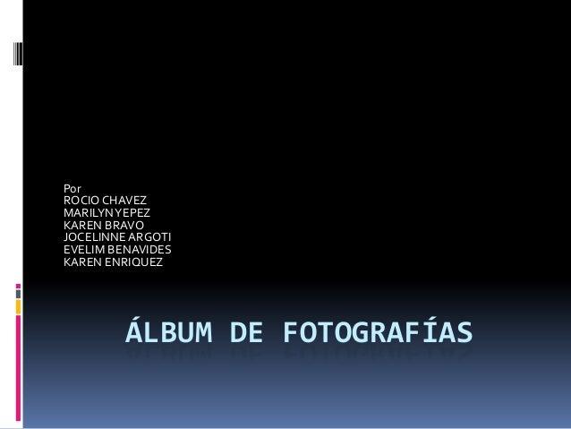 PorROCIO CHAVEZMARILYN YEPEZKAREN BRAVOJOCELINNE ARGOTIEVELIM BENAVIDESKAREN ENRIQUEZ         ÁLBUM DE FOTOGRAFÍAS