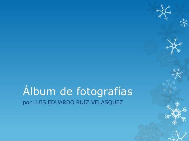 Álbum de fotografíaspor LUIS EDUARDO RUIZ VELASQUEZ