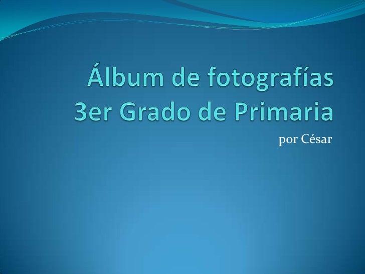 Álbum de fotografías 3er Grado de Primaria<br />por César<br />