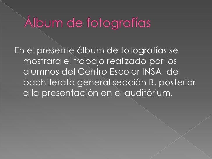 En el presente álbum de fotografías se  mostrara el trabajo realizado por los  alumnos del Centro Escolar INSA del  bachil...