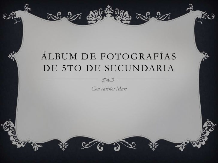 ÁLBUM DE FOTOGRAFÍASDE 5TO DE SECUNDARIA       Con cariño: Mari