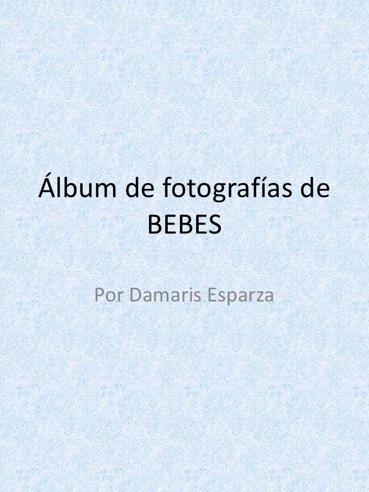 Álbum de fotografías deBEBES<br />Por Damaris Esparza<br />