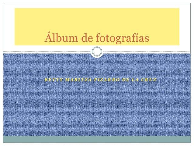 Álbum de fotografíasBETTY MARITZA PIZARRO DE LA CRUZ
