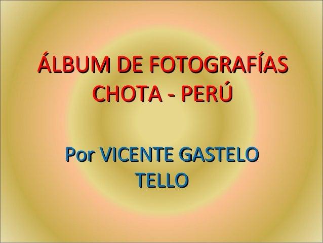 ÁLBUM DE FOTOGRAFÍASÁLBUM DE FOTOGRAFÍAS CHOTA - PERÚCHOTA - PERÚ Por VICENTE GASTELOPor VICENTE GASTELO TELLOTELLO