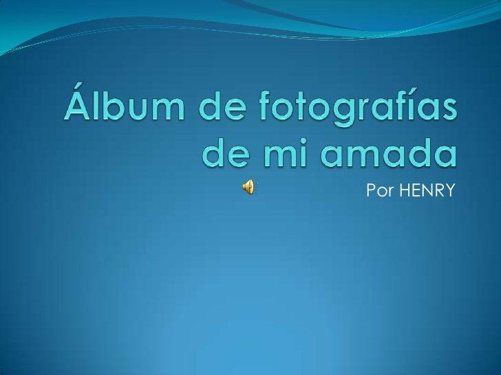 Álbum de fotografías de mi amada<br />Por HENRY<br />
