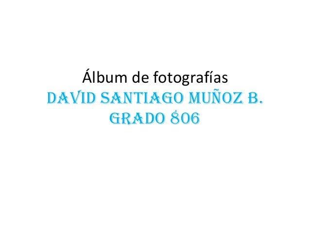 Álbum de fotografías DAVID SANTIAGO MUÑOZ B. GRADO 806