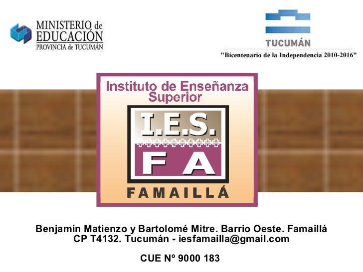 Benjamín Matienzo y Bartolomé Mitre. Barrio Oeste. Famaillá CP T4132. Tucumán - iesfamailla@gmail.com CUE Nº 9000 183