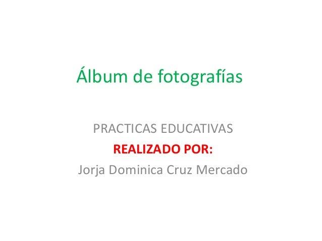 Álbum de fotografías PRACTICAS EDUCATIVAS REALIZADO POR: Jorja Dominica Cruz Mercado