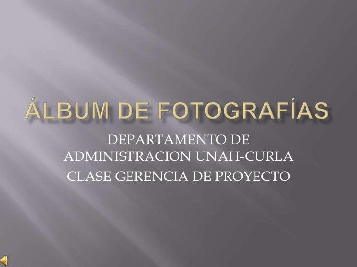 Álbum de fotografías<br />DEPARTAMENTO DE ADMINISTRACION UNAH-CURLA<br />CLASE GERENCIA DE PROYECTO<br />