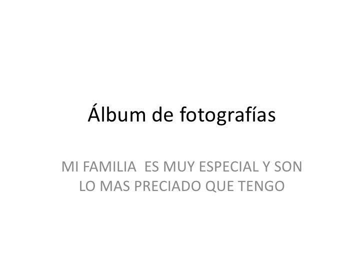 Álbum de fotografías<br />MI FAMILIA  ES MUY ESPECIAL Y SON LO MAS PRECIADO QUE TENGO<br />