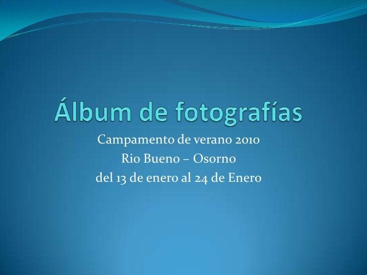 Álbum de fotografías<br />Campamento de verano 2010<br />Rio Bueno – Osorno<br />del 13 de enero al 24 de Enero<br />