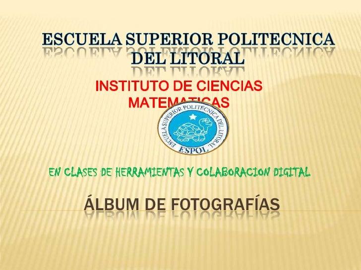 Álbum de fotografías<br />ESCUELA SUPERIOR POLITECNICA DEL LITORAL<br />INSTITUTO DE CIENCIAS MATEMATICAS<br />EN CLASES D...