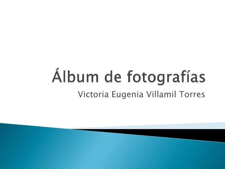 Álbum de fotografías<br />Victoria Eugenia Villamil Torres<br />