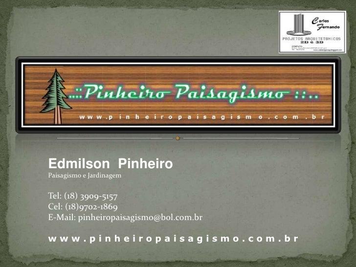 Edmilson  Pinheiro<br />Paisagismo e Jardinagem<br />Tel: (18) 3909-5157<br />Cel: (18)9702-1869<br />E-Mail: pinheiropais...