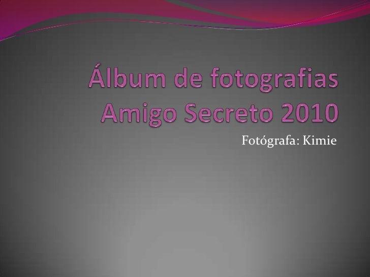 Álbum de fotografiasAmigo Secreto 2010<br />Fotógrafa: Kimie<br />