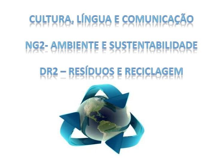 Cultura, Língua e ComunicaçãoNG2- Ambiente e SustentabilidadeDR2 – Resíduos e Reciclagem<br />