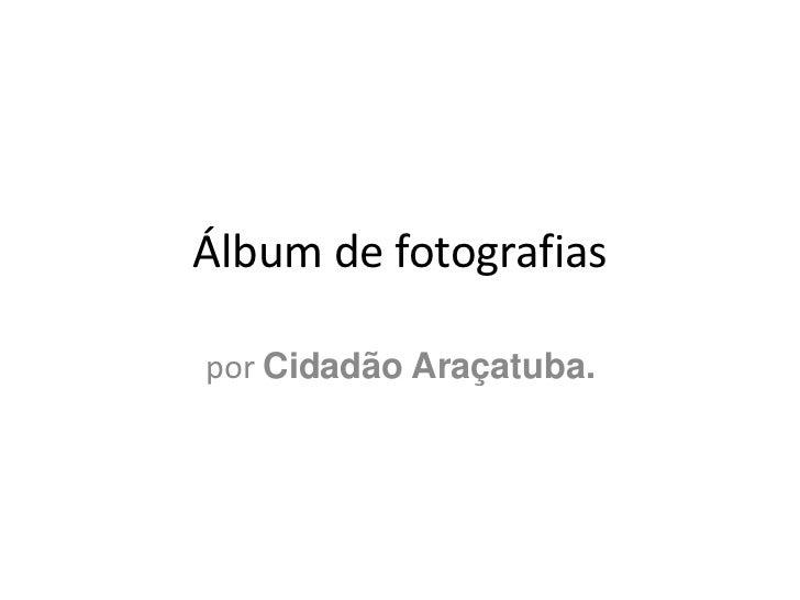 Álbum de fotografias<br />por Cidadão Araçatuba.<br />
