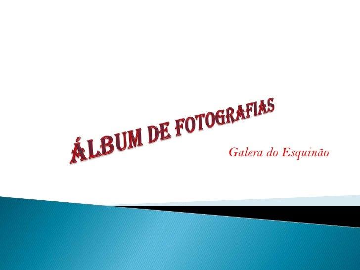 Álbum de fotografias<br />Galera do Esquinão<br />