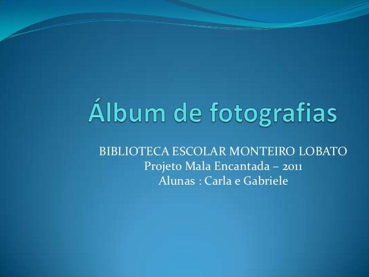 BIBLIOTECA ESCOLAR MONTEIRO LOBATO       Projeto Mala Encantada – 2011         Alunas : Carla e Gabriele