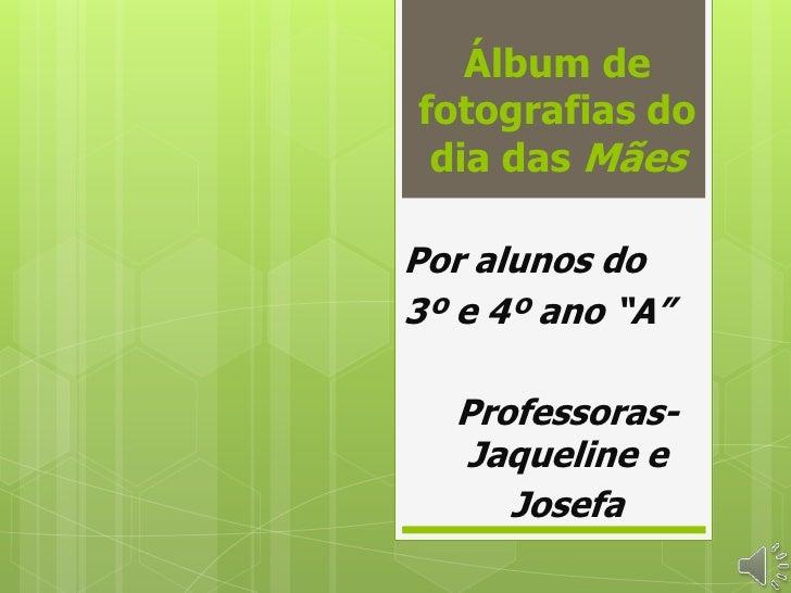 """Álbum defotografias do dia das MãesPor alunos do3º e 4º ano """"A""""  Professoras-  Jaqueline e     Josefa"""