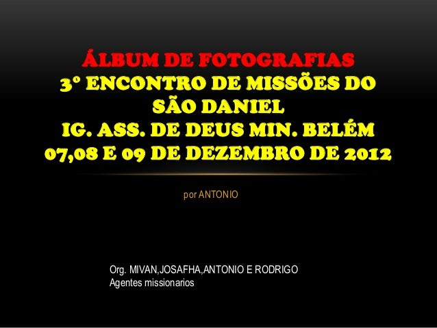 ÁLBUM DE FOTOGRAFIAS 3° ENCONTRO DE MISSÕES DO           SÃO DANIEL IG. ASS. DE DEUS MIN. BELÉM07,08 E 09 DE DEZEMBRO DE 2...
