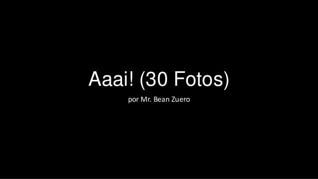 Aaai! (30 Fotos) por Mr. Bean Zuero
