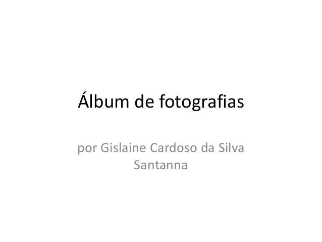 Álbum de fotografias por Gislaine Cardoso da Silva Santanna