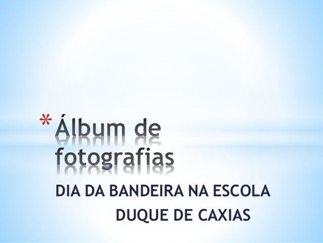 DIA DA BANDEIRA NA ESCOLA  DUQUE DE CAXIAS  *