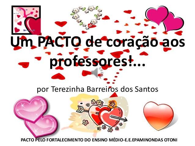 Um PACTO de coração aos professores!... por Terezinha Barreiros dos Santos PACTO PELO FORTALECIMENTO DO ENSINO MÉDIO-E.E.E...