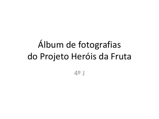 Álbum de fotografias do Projeto Heróis da Fruta 4º J