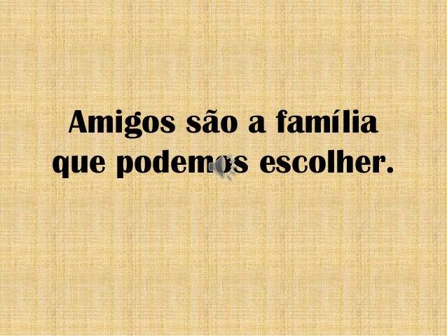 Amigos são a família que podemos escolher.
